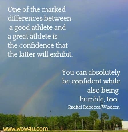 One of the marked differences between a good athlete and a great athlete is the confidence that the latter will exhibit. You can absolutely be confident while also being humble, too.  Rachel Rebecca Wisdom