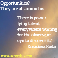 Opportunities? They are all around us. There is power lying latent everywhere waiting for the observant eye to discover it. Orison Sweet Marden