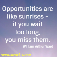 Opportunities are like sunrises - if you wait too long, you miss them. William Arthur Ward