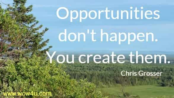 Opportunities don't happen. You create them. Chris Grosser