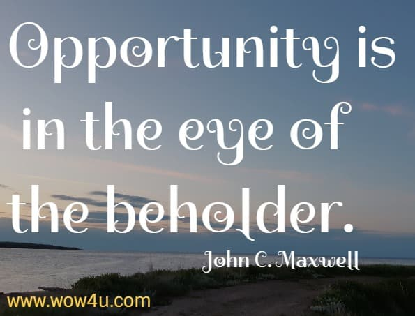 Opportunity is in the eye of the beholder.   John C. Maxwell