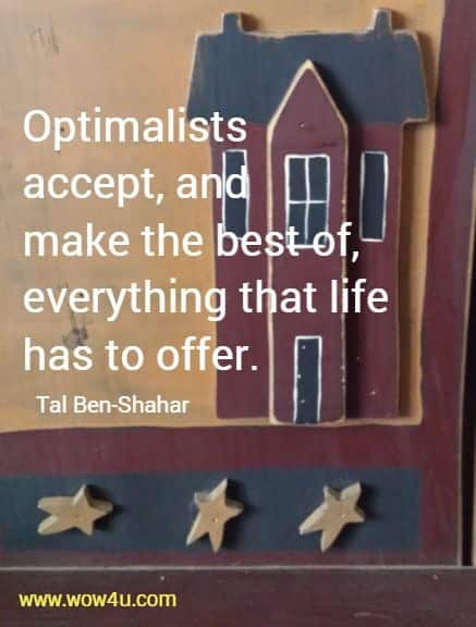 Optimalists accept, and make the best of, everything that life has to offer. Tal Ben-Shahar