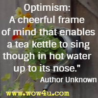 Optimism: A cheerful frame of mind that enables a tea kettle to sing though in hot water up to its nose. Author Unknown