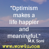 Optimism makes a life happier and meaningful. M.K. Soni