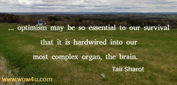 ... optimism may be so essential to our survival that it is hardwired into  our most complex organ, the brain.  Tali Sharot