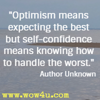 Optimism means expecting the best but self-confidence means knowing how to handle the worst. Author Unknown