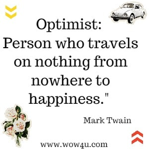 Optimist: Person who travels on nothing from nowhere to happiness. Mark Twain