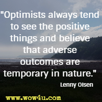 Optimists always tend to see the positive things and believe that adverse outcomes are temporary in nature. Lenny Olsen