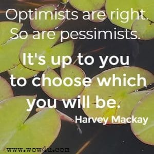 Optimists are right. So are pessimists. It's up to you to choose which you will be. Harvey Mackay