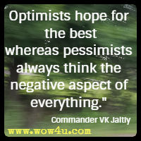 Optimists hope for the best whereas pessimists always think the negative aspect of everything. Commander VK Jaitly