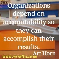 Organizations depend on accountability so they can accomplish their results. Art Horn