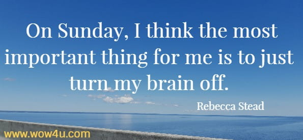 On Sunday, I think the most important thing for me is to just turn  my brain off. Rebecca Stead