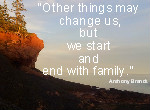 Other things may change us, but we start and end with family.  Anthony Brandt