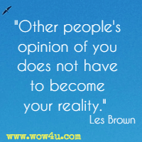 Other people's opinion of you does not have to become your reality.  Les Brown