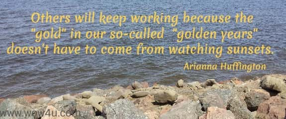 Others will keep working because the gold in our so-called   golden years doesn't have to come from watching sunsets.  Arianna Huffington
