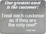 Our greatest asset is the customer!  Treat each customer as if they are the only one! Laurice Leitao