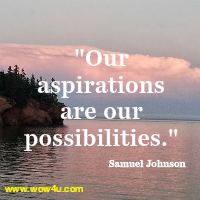 Our aspirations are our possibilities. Samuel Johnson