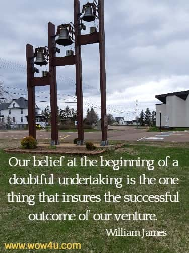 Our belief at the beginning of a doubtful undertaking is the one thing that insures the successful outcome of our venture.   William James