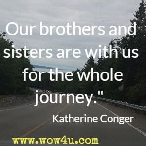 Our brothers and sisters are with us for the whole journey.