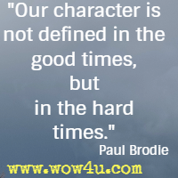 Our character is not defined in the good times, but in the hard times. Paul Brodie