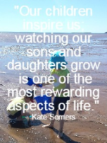 Our children inspire us; watching our sons and daughters grow is one of the  most rewarding aspects of life. Kate Somers