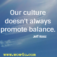 Our culture doesn't always promote balance. Jeff Kooz