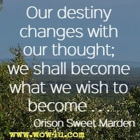 Our destiny changes with our thought; we shall become what we wish to become Orison Sweet Marden