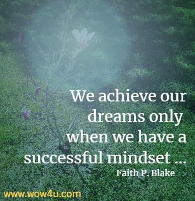 We achieve our dreams only when we have a successful mindset ...   Faith P. Blake