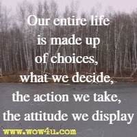 Our entire life is made up of choices, what we decide, the action we take, the attitude we display