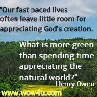 Our fast paced lives often leave little room for appreciating God's creation. What is more green than spending time appreciating the natural world? Henry Owen
