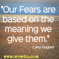 Our Fears are based on the meaning we give them. Larry Hagner