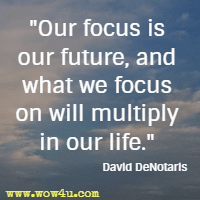 Our focus is our future, and what we focus on will multiply in our life. David DeNotaris