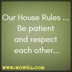 Our House Rules ... Be patient and respect each other...