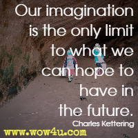 Our imagination is the only limit to what we can hope to have in the future. Charles Kettering