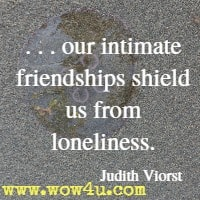 . . . our intimate friendships shield us from loneliness. Judith Viorst