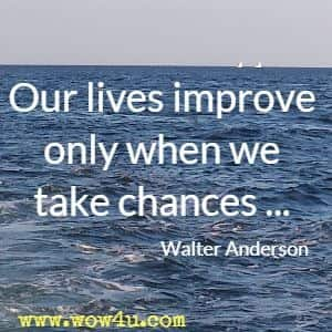 Our lives improve only when we take chances ... Walter Anderson