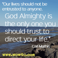 Our lives should not be entrusted to anyone. God Almighty is the only one you should trust to direct your life. Carl Mathis