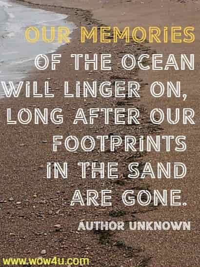 Our memories of the ocean will linger on, long after our footprints  in the sand are gone. Author Unknown