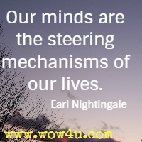 Our minds are the steering mechanisms of our lives.  Earl Nightingale