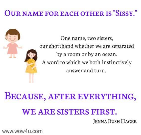 Our name for each other is Sissy.  One name, two sisters, our shorthand whether we are separated by a room or by an ocean. A word to which we both instinctively answer and turn. Because, after everything, we are sisters first. Jenna Bush Hager