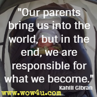 Our parents bring us into the world, but in the end, we are responsible for what we become. Kahlil Gibran