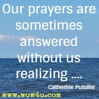 Our prayers are sometimes answered without us realizing .... Catherine Pulsifer