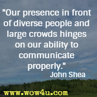 Our presence in front of diverse people and large crowds hinges on our ability to communicate properly. John Shea