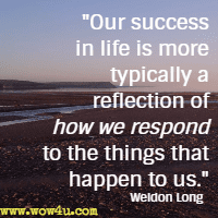Our success in life is more typically a reflection of how we respond to the things that happen to us. Weldon Long