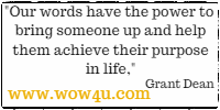 Our words have the power to bring someone up and help them achieve their purpose in life. Grant Dean