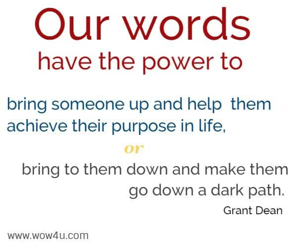 Our words have the power to bring someone up and help  them achieve their purpose in life, or bring to them down and  make them go down a dark path. Grant Dean