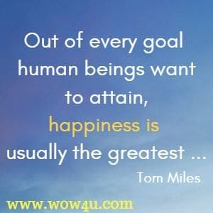 Out of every goal human beings want to attain, happiness is usually the greatest ...Tom Miles