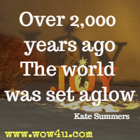 Over 2,000 years ago The world was set aglow  Kate Summers
