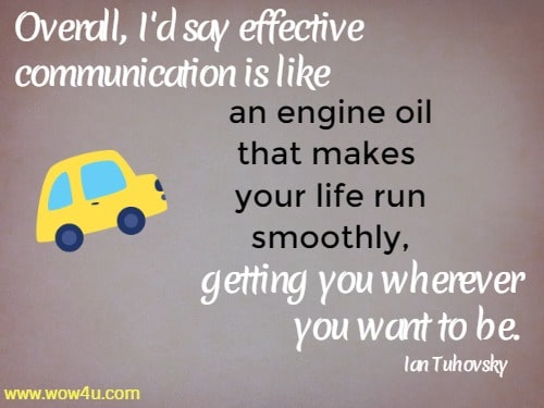 Overall, I'd say effective communication is like an engine oil that makes  your life run smoothly, getting you wherever you want to be. Ian Tuhovsky