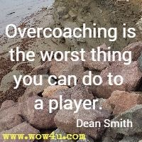 Overcoaching is the worst thing you can do to a player. Dean Smith
